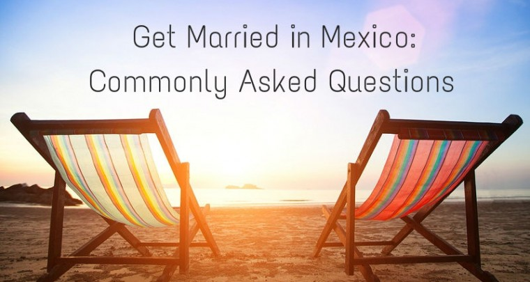 Get Married in Mexico: The Legalities & Commonly Asked Questions
