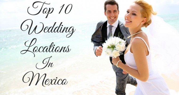 Top 10 Wedding Locations in Mexico