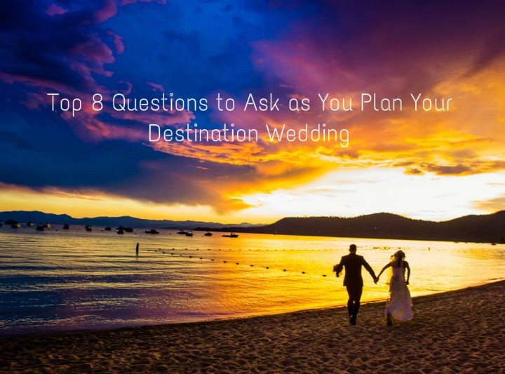 Top 8 Questions to Ask as You Plan Your Destination Wedding