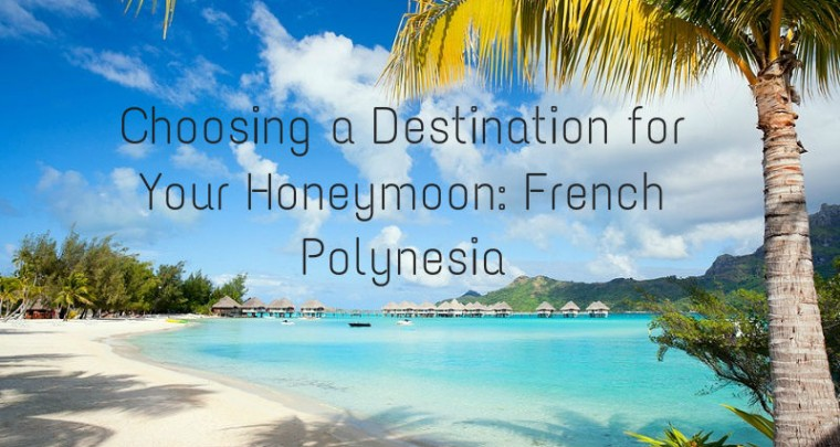 Choosing a Destination for Your Honeymoon: French Polynesia