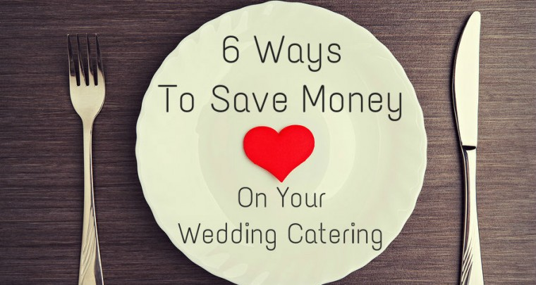 6 Ways To Save Money On Your Wedding Catering